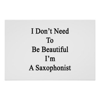 I Don t Need To Be Beautiful I m A Saxophonist Posters