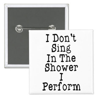 I Don t Sing In The Shower I Perform Pinback Buttons