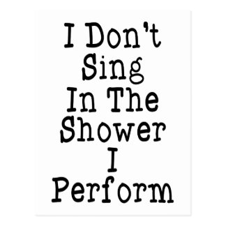 I Don t Sing In The Shower I Perform Postcards