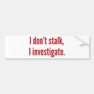 I Don't Stalk. I Investigate. Bumper Sticker
