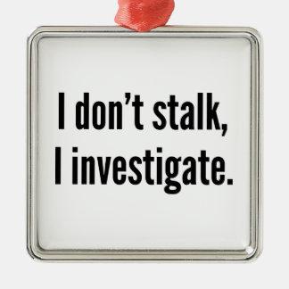 I Don't Stalk. I Investigate. Metal Ornament