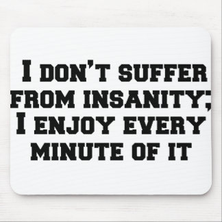 I don't suffer from insanity; I enjoy every minute Mouse Pad