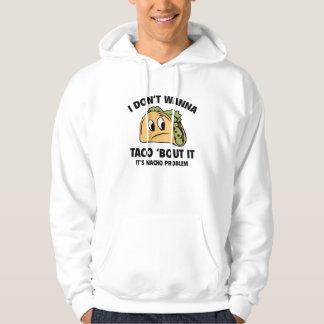 I Don't Wanna Taco 'Bout It. It's Nacho Problem. Hoodie