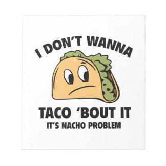 I Don't Wanna Taco 'Bout It. It's Nacho Problem. Notepad