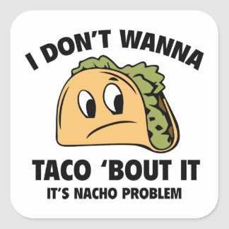 I Don't Wanna Taco 'Bout It. It's Nacho Problem. Square Sticker