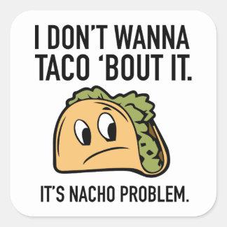 I Don't Wanna Taco 'Bout It. It's Nacho Problem. Square Sticker