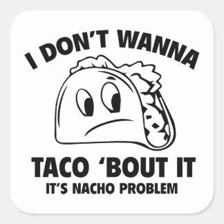 I Don't Wanna Taco 'Bout It. It's Nacho Problem. Square Stickers