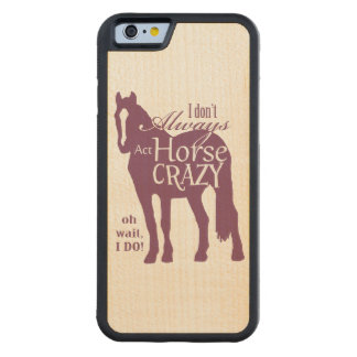 I Don't Always Act Horse Crazy Carved Maple iPhone 6 Bumper Case