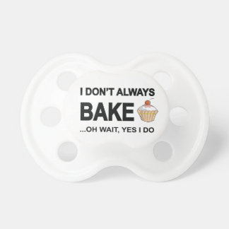 I Don't Always Bake Oh Wait Yes I Do Pacifier