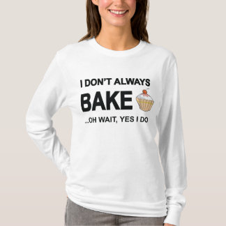 I don't always bake...oh wait yes I Do! T-Shirt