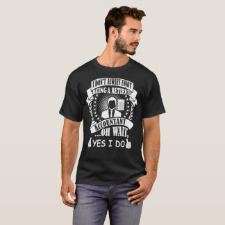 I Dont Always Enjoy Being Retired Accountant I Do T-Shirt