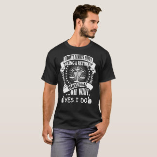 I Dont Always Enjoy Being Retired Paralegal I Do T-Shirt
