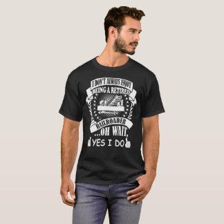 I Dont Always Enjoy Being Retired Railroader I Do T-Shirt