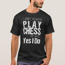 I Don't Always Play Chess Oh Wait Yes I Do T-Shirt