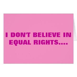 I DON'T BELIEVE IN EQUAL RIGHTS CARD