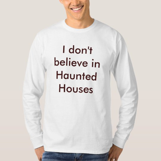 I don't believe in Haunted Houses T-Shirt