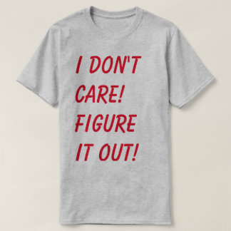 I don't care. Figure it out. T-Shirt