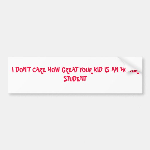 I DON'T CARE HOW GREAT YOUR KID IS AN HONOR STU... BUMPER STICKERS