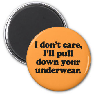 I dont' care I'll pull down your underwear 2 Inch Round Magnet