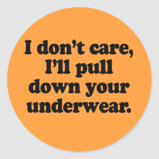 I dont' care I'll pull down your underwear Round Stickers