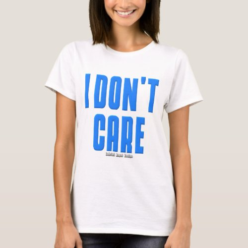 I Dont Care T_Shirt