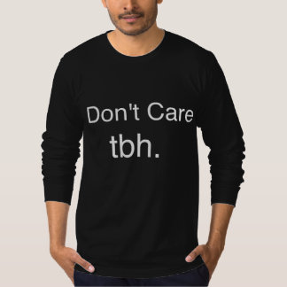 I Don't Care Tbh. shirt