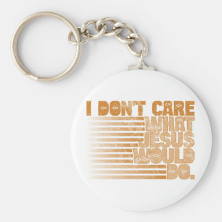I Don't Care What Jesus Would Do Keychain