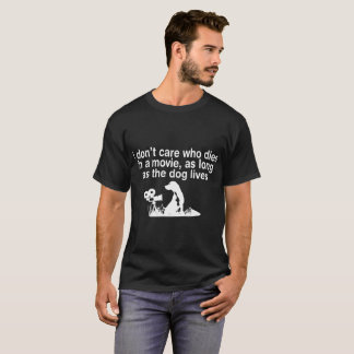 I Dont Care Who Dies In Movie As Long As Dog Lives T-Shirt