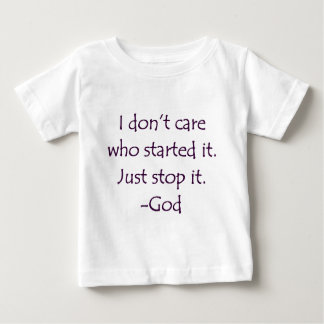 I Don't Care Who Started it - Stop it. -God Baby T-Shirt