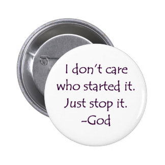 I Don't Care Who Started it - Stop it. -God Pins