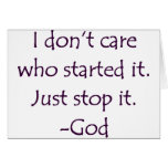 I Don't Care Who Started it - Stop it. -God Greeting Card