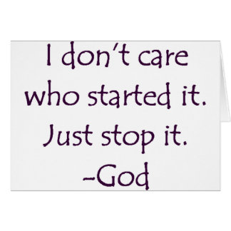 I Don't Care Who Started it - Stop it. -God Card