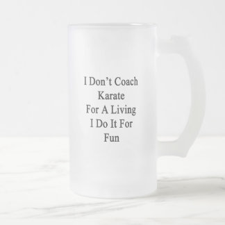 I Don't Coach Karate For A Living I Do It For Fun 16 Oz Frosted Glass Beer Mug