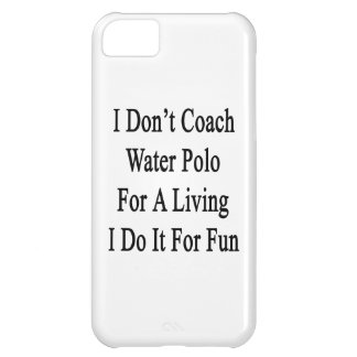 I Don't Coach Water Polo For A Living I Do It For iPhone 5C Covers