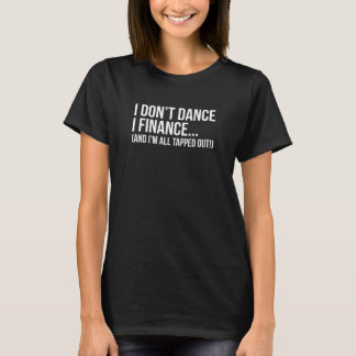 I don't Dance I Finance I'm All Tapped Out T-Shirt