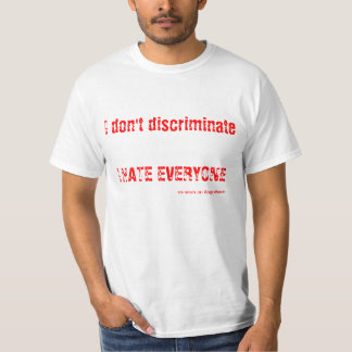 I don't discriminate - I HATE EVERYONE T-Shirt
