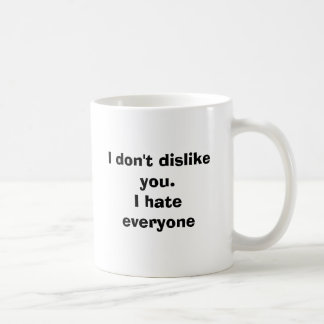 I don't dislike you.I hate everyone Coffee Mug