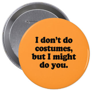 I don't do costumes, but I might do you Button