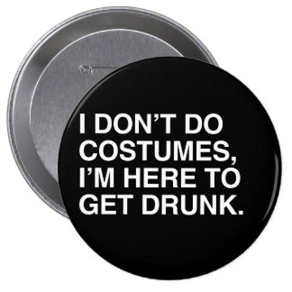 I DON'T DO COSTUMES, I'M HERE TO GET DRUNK 4 INCH ROUND BUTTON