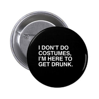 I DON'T DO COSTUMES, I'M HERE TO GET DRUNK.png Pinback Button