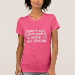 I DON'T DO COSTUMES, I'M HERE TO GET DRUNK TSHIRT