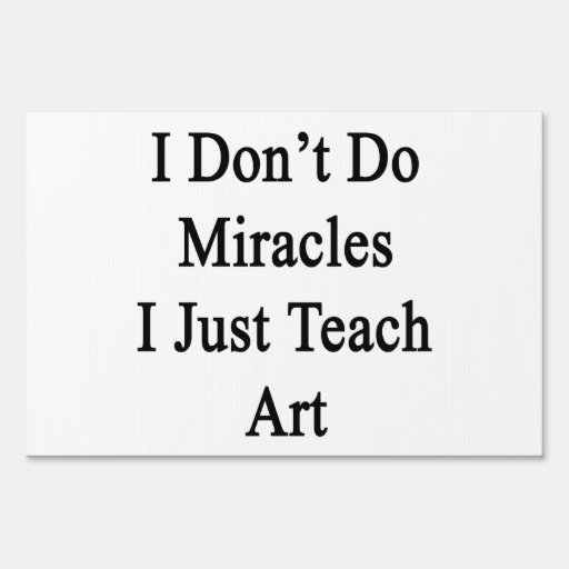 I Don't Do Miracles I Just Teach Art Yard Sign
