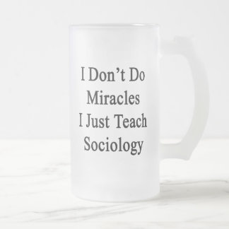 I Don't Do Miracles I Just Teach Sociology Frosted Glass Beer Mug