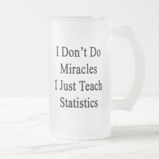 I Don't Do Miracles I Just Teach Statistics Frosted Glass Beer Mug