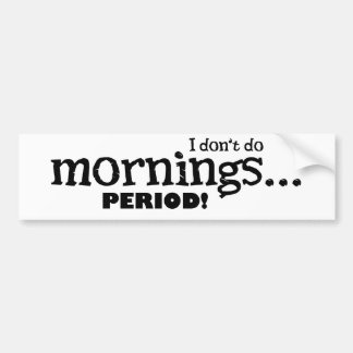I dont do mornings-period car bumper sticker