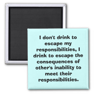 I don't drink to escape my responsibilities, I ... 2 Inch Square Magnet
