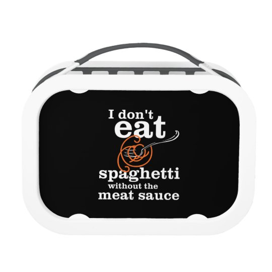 I Don't Eat Spaghetti Without The Meat Sauce Lunch Box