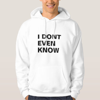 I Dont Even Know Hoodie