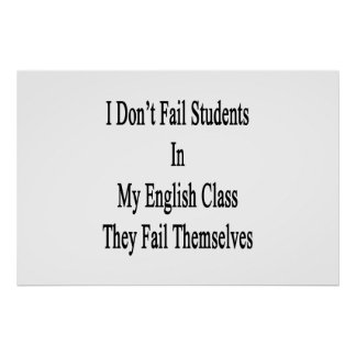 I Don't Fail Students In My English Class They Fai Posters