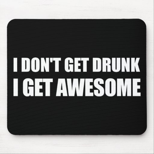 I don't get drunk, I get AWESOME. Mouse Pad